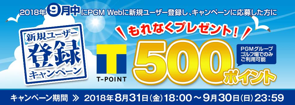 新規ユーザー登録キャンペーン 2018年9月中にPGM Webに新規ユーザー登録をした方にもれなくPGMグループゴルフ場でのみ使える期間固定Tポイント500ポイントをプレゼント!