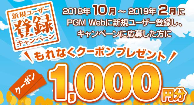 新規ユーザー登録キャンペーン 2018年10月~2019年2月中にPGM Webに新規ユーザー登録をし、キャンペーンにご応募していただいたお客様にもれなくPGM Webで使える1,000円分クーポンをプレゼント!