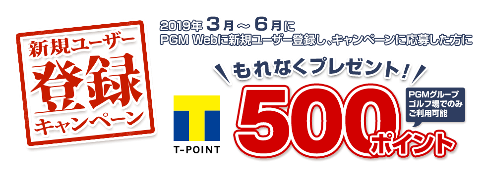 新規ユーザー登録キャンペーン 2019年3月~6月中にPGM Webに新規ユーザー登録をし、キャンペーンにご応募していただいたお客様にもれなく全国のPGMグループゴルフ場で使える期間固定Tポイント500ポイントをプレゼント!