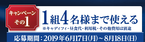 Wキャンペーン~その1:抽選で合計10名様に1組4名様が無料!応募期間:2019年6月17日(月)~8月18日(日)