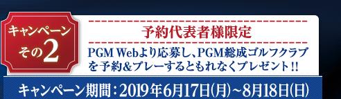 Wキャンペーン~その2:PGM総成ゴルフクラブにPGM Webから予約&プレー。応募期間:2019年6月17日(月)~8月18日(日)