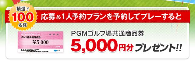 応募&1人予約プランを予約してプレーすると抽選で100名様に「PGMゴルフ場共通商品券5,000円分」をプレゼント
